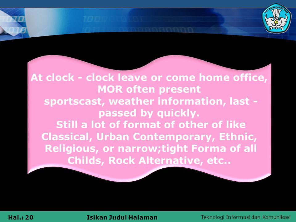 Teknologi Informasi dan Komunikasi Hal.: 20Isikan Judul Halaman At clock - clock leave or come home office, MOR often present sportscast, weather information, last - passed by quickly.