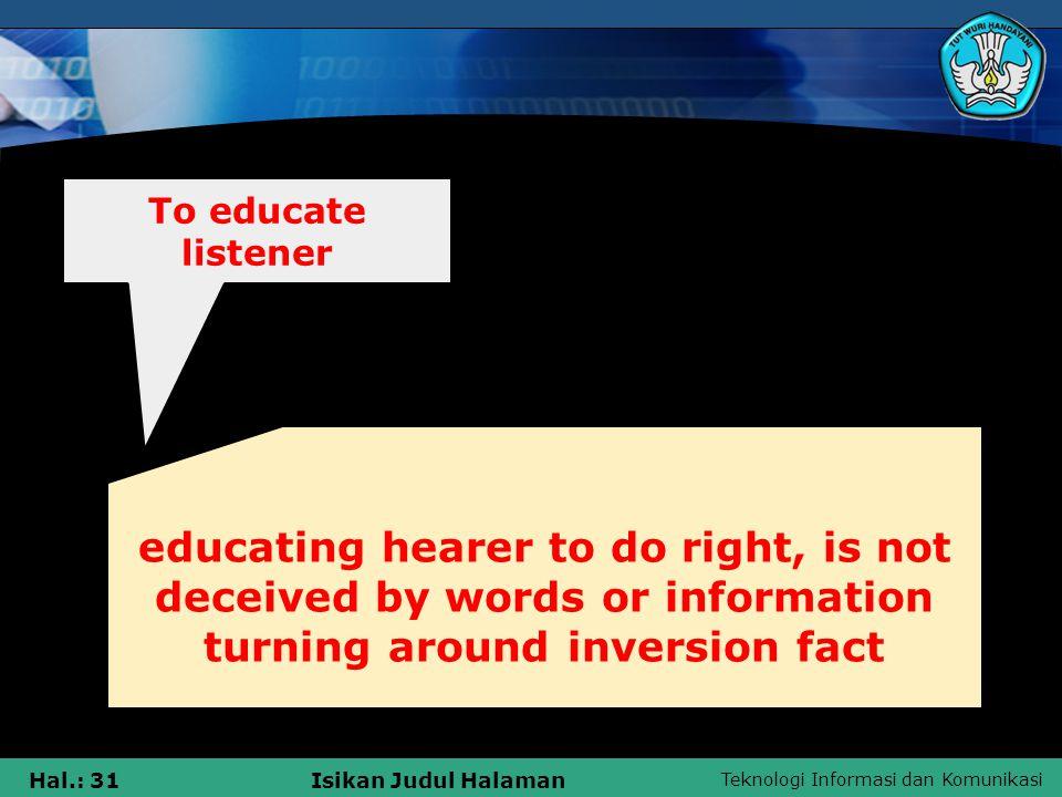 Teknologi Informasi dan Komunikasi Hal.: 31Isikan Judul Halaman educating hearer to do right, is not deceived by words or information turning around inversion fact To educate listener