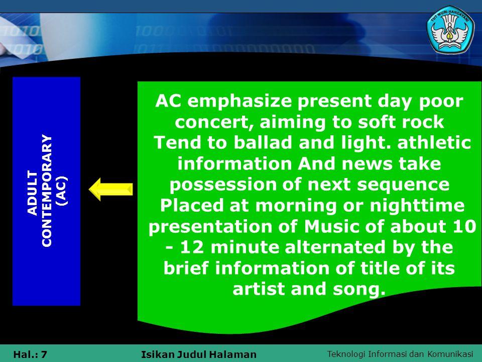 Teknologi Informasi dan Komunikasi Hal.: 7Isikan Judul Halaman A D U L T C O N T E M P O R A R Y ( A C ) AC emphasize present day poor concert, aiming to soft rock Tend to ballad and light.
