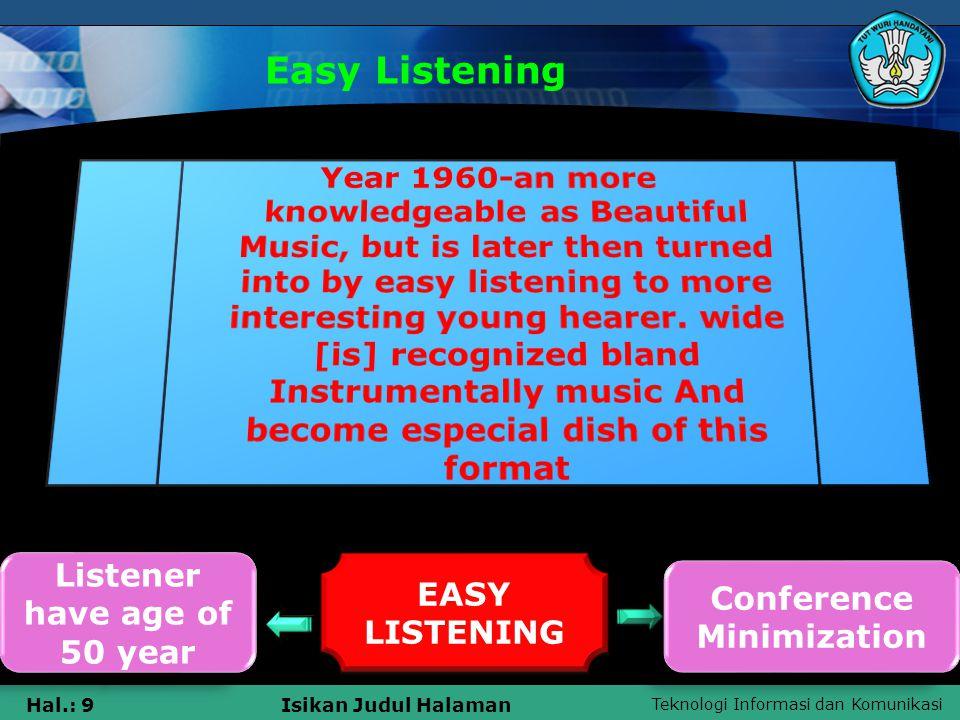 Teknologi Informasi dan Komunikasi Hal.: 9Isikan Judul Halaman Easy Listening Listener have age of 50 year Listener have age of 50 year EASY LISTENING Conference Minimization Conference Minimization