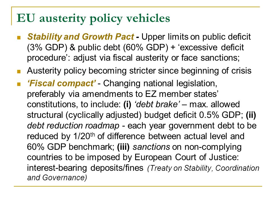 EU austerity policy vehicles  Stability and Growth Pact - Upper limits on public deficit (3% GDP) & public debt (60% GDP) + 'excessive deficit procedure': adjust via fiscal austerity or face sanctions;  Austerity policy becoming stricter since beginning of crisis  'Fiscal compact' - Changing national legislation, preferably via amendments to EZ member states' constitutions, to include: (i) 'debt brake' – max.