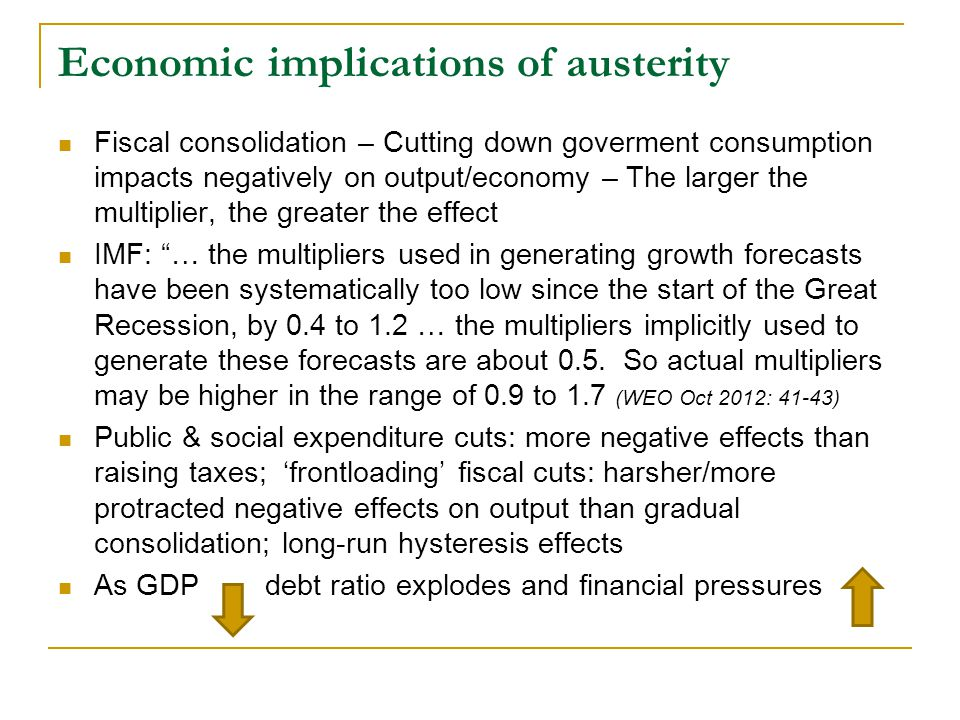 Economic implications of austerity  Fiscal consolidation – Cutting down goverment consumption impacts negatively on output/economy – The larger the multiplier, the greater the effect  IMF: … the multipliers used in generating growth forecasts have been systematically too low since the start of the Great Recession, by 0.4 to 1.2 … the multipliers implicitly used to generate these forecasts are about 0.5.