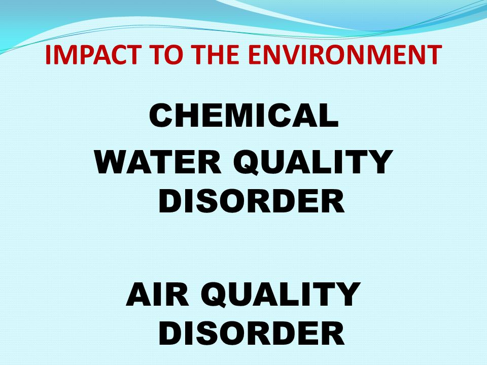 IMPACT TO THE ENVIRONMENT CHEMICAL WATER QUALITY DISORDER AIR QUALITY DISORDER
