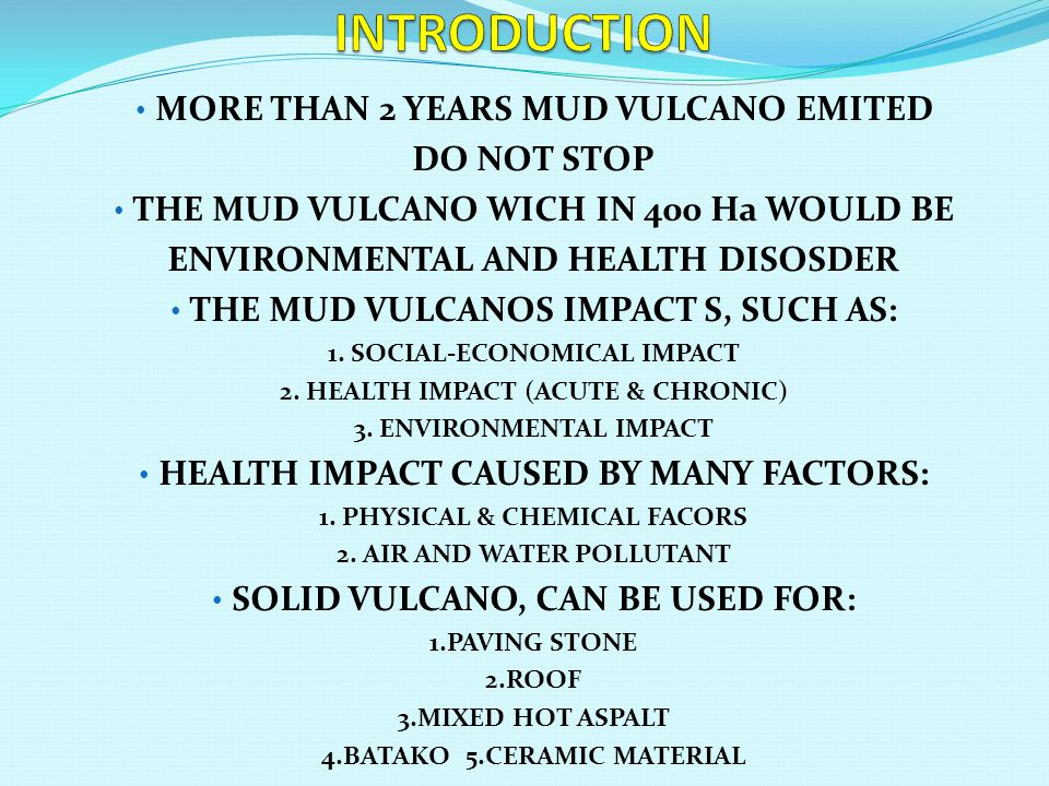 • MORE THAN 2 YEARS MUD VULCANO EMITED DO NOT STOP • THE MUD VULCANO WICH IN 400 Ha WOULD BE ENVIRONMENTAL AND HEALTH DISOSDER • THE MUD VULCANOS IMPACT S, SUCH AS: 1.