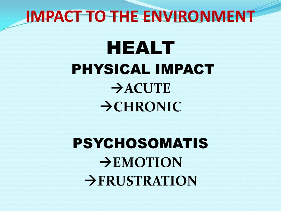 IMPACT TO THE ENVIRONMENT HEALT PHYSICAL IMPACT  ACUTE  CHRONIC PSYCHOSOMATIS  EMOTION  FRUSTRATION