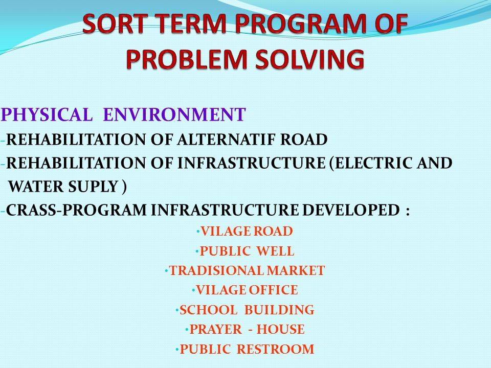 PHYSICAL ENVIRONMENT - REHABILITATION OF ALTERNATIF ROAD - REHABILITATION OF INFRASTRUCTURE (ELECTRIC AND WATER SUPLY ) - CRASS-PROGRAM INFRASTRUCTURE DEVELOPED : • VILAGE ROAD • PUBLIC WELL • TRADISIONAL MARKET • VILAGE OFFICE • SCHOOL BUILDING • PRAYER - HOUSE • PUBLIC RESTROOM