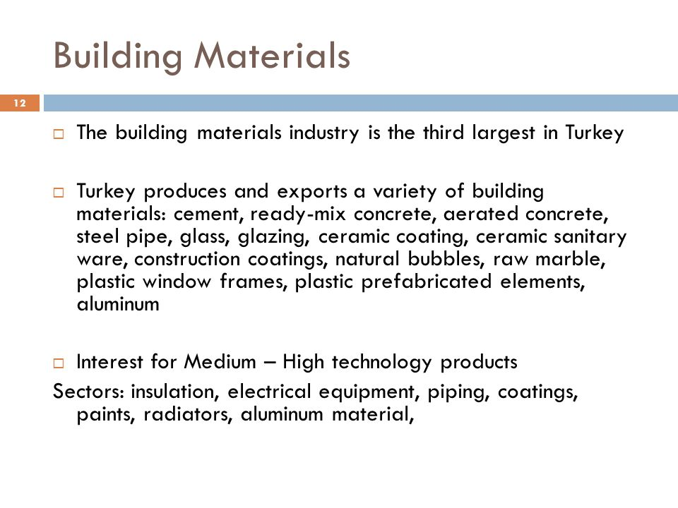 Building Materials 12  The building materials industry is the third largest in Turkey  Turkey produces and exports a variety of building materials: