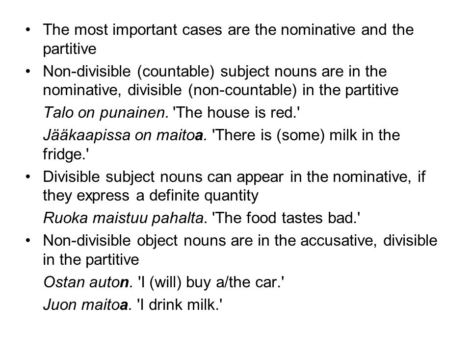 •The most important cases are the nominative and the partitive •Non-divisible (countable) subject nouns are in the nominative, divisible (non-countable) in the partitive Talo on punainen.