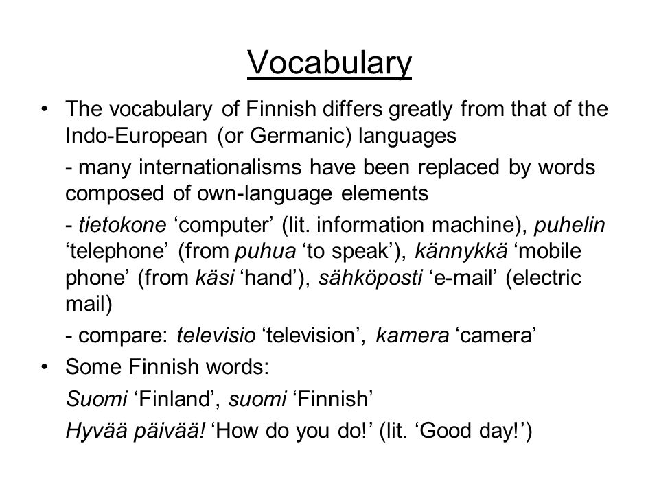 Vocabulary •The vocabulary of Finnish differs greatly from that of the Indo-European (or Germanic) languages - many internationalisms have been replaced by words composed of own-language elements - tietokone 'computer' (lit.