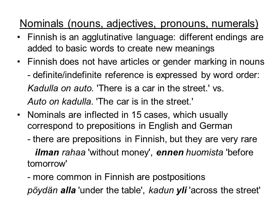 Nominals (nouns, adjectives, pronouns, numerals) •Finnish is an agglutinative language: different endings are added to basic words to create new meanings •Finnish does not have articles or gender marking in nouns - definite/indefinite reference is expressed by word order: Kadulla on auto.