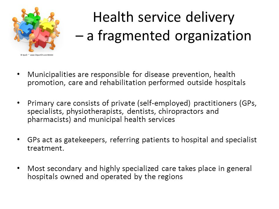 Health service delivery – a fragmented organization • Municipalities are responsible for disease prevention, health promotion, care and rehabilitation performed outside hospitals • Primary care consists of private (self-employed) practitioners (GPs, specialists, physiotherapists, dentists, chiropractors and pharmacists) and municipal health services • GPs act as gatekeepers, referring patients to hospital and specialist treatment.