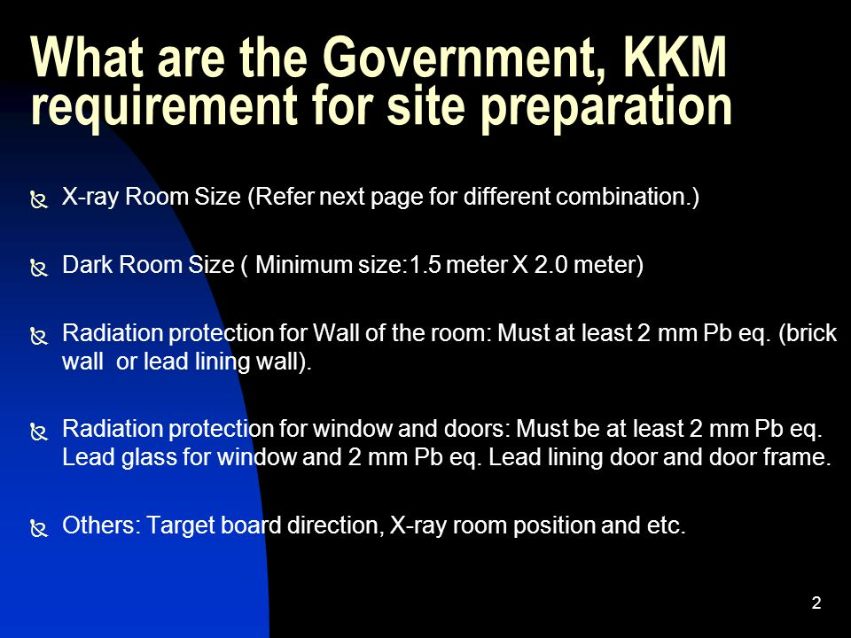 3 Minimum X-Ray Room Size KKM requirement  Control inside with table: 3 meter X 5 meter  Control inside without table: 2.5 meter X 4 meter  Control outside with table: 2.5 meter X 4 meter  Control outside without table: 2.5 meter X 3.5 meter