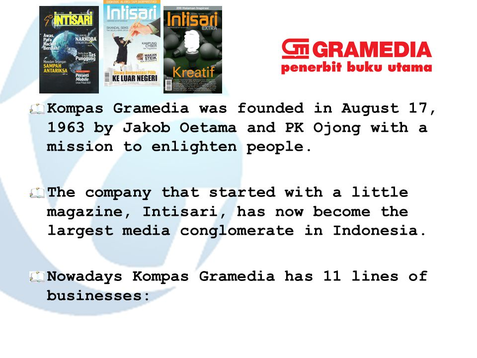 Kompas Gramedia was founded in August 17, 1963 by Jakob Oetama and PK Ojong with a mission to enlighten people.