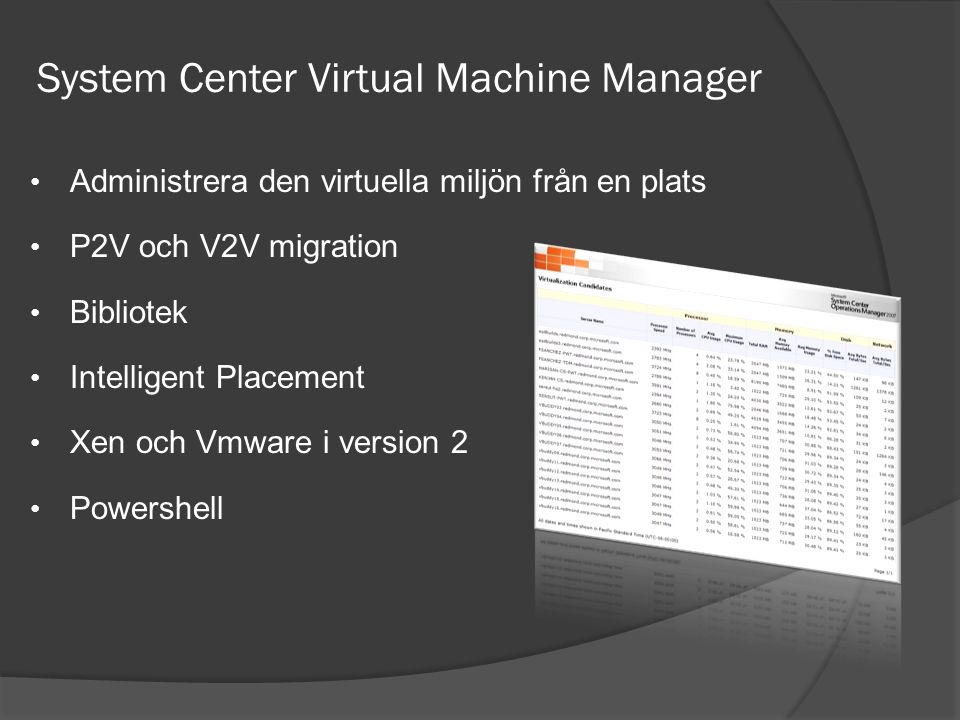 System Center Virtual Machine Manager • Administrera den virtuella miljön från en plats • P2V och V2V migration • Bibliotek • Intelligent Placement • Xen och Vmware i version 2 • Powershell