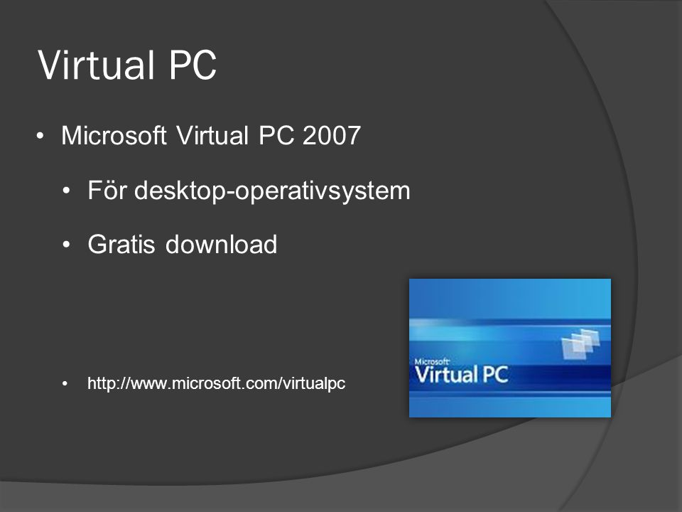 Virtual PC •Microsoft Virtual PC 2007 •För desktop-operativsystem •Gratis download •