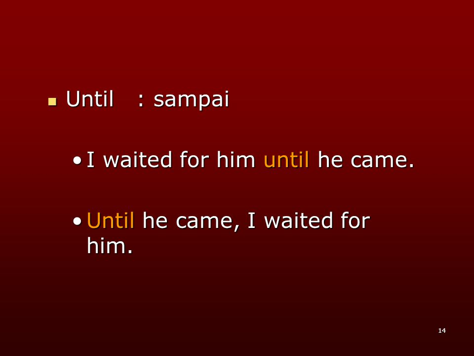 14 UUUUntil : sampai •I•I•I•I waited for him until he came.