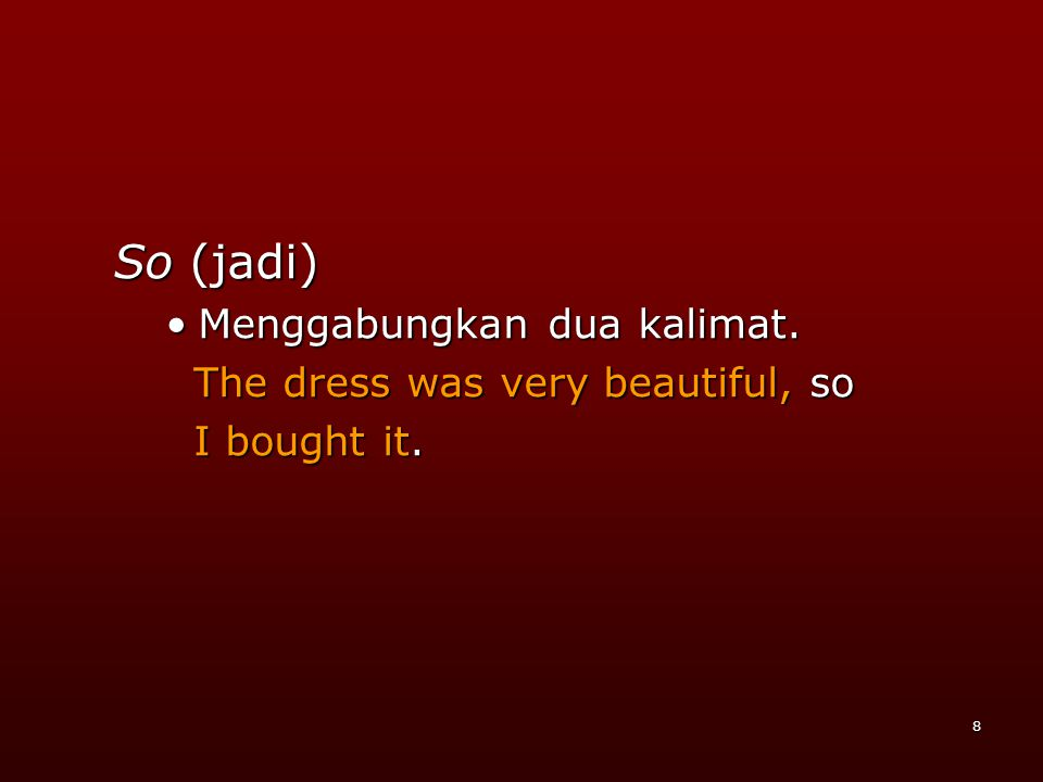 8 So (jadi) •M•M•M•Menggabungkan dua kalimat. The dress was very beautiful, so I bought it.