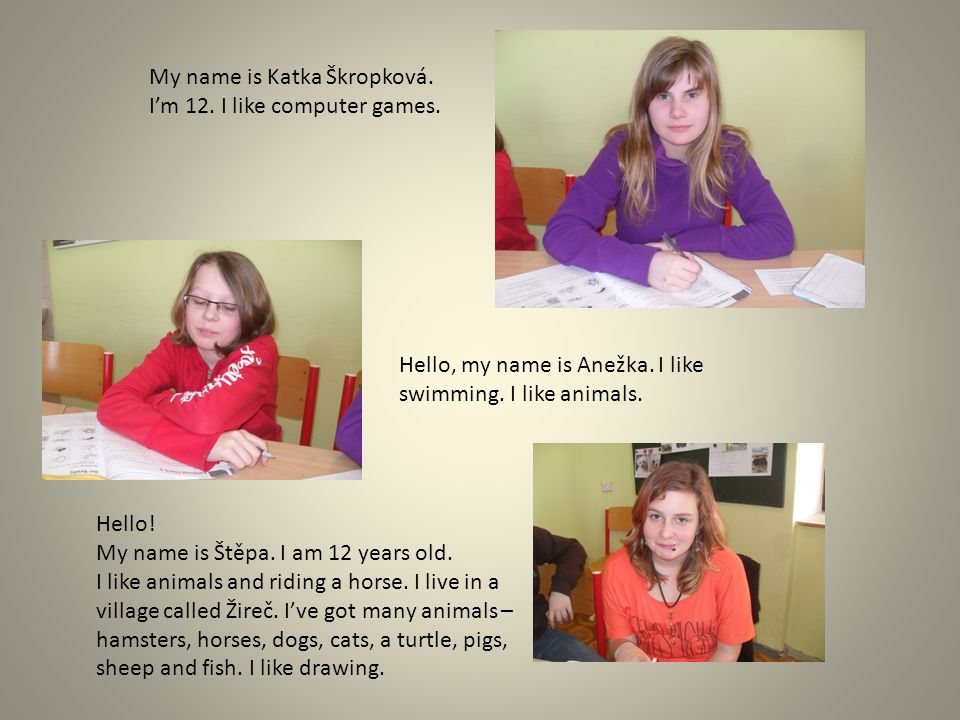 My name is Katka Škropková. I'm 12. I like computer games. Hello, my name is Anežka. I like swimming. I like animals. Hello! My name is Štěpa. I am 12