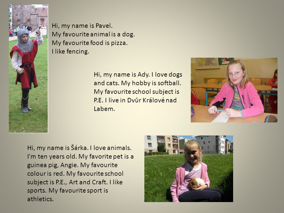 Hi, my name is Šárka. I love animals. I'm ten years old. My favorite pet is a guinea pig, Angie. My favourite colour is red. My favourite school subje