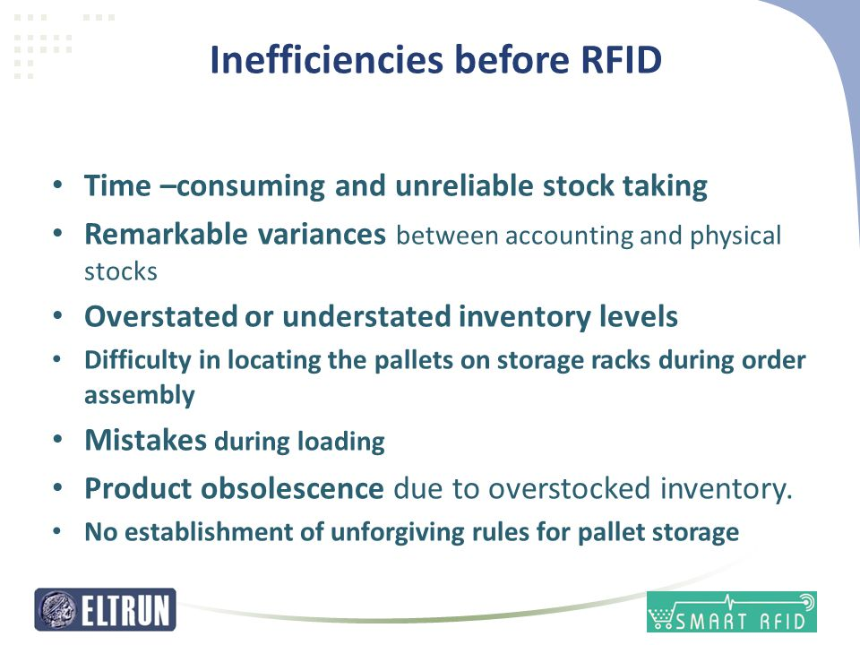 Inefficiencies before RFID • Time –consuming and unreliable stock taking • Remarkable variances between accounting and physical stocks • Overstated or