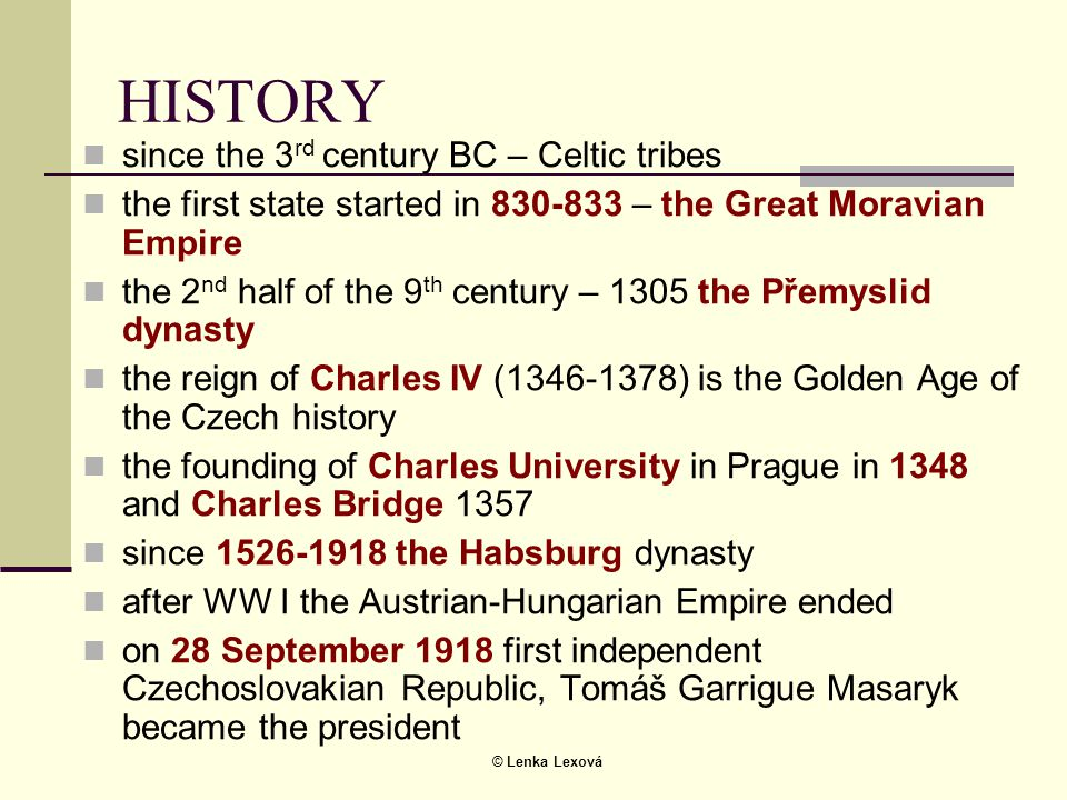 © Lenka Lexová HISTORY  since the 3 rd century BC – Celtic tribes  the first state started in 830-833 – the Great Moravian Empire  the 2 nd half of