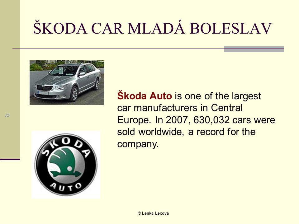 © Lenka Lexová ŠKODA CAR MLADÁ BOLESLAV Škoda Auto is one of the largest car manufacturers in Central Europe. In 2007, 630,032 cars were sold worldwid
