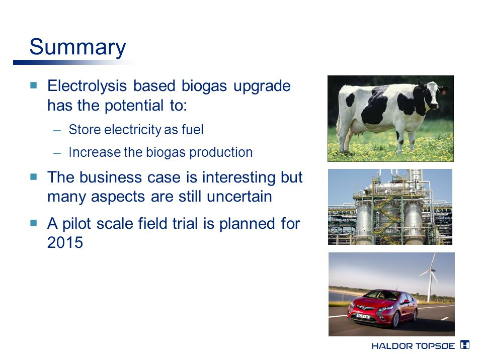 Summary  Electrolysis based biogas upgrade has the potential to: –Store electricity as fuel –Increase the biogas production  The business case is in