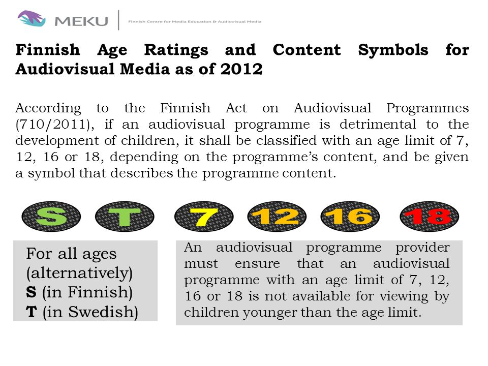 Finnish Age Ratings and Content Symbols for Audiovisual Media as of 2012 An audiovisual programme provider must ensure that an audiovisual programme with an age limit of 7, 12, 16 or 18 is not available for viewing by children younger than the age limit.