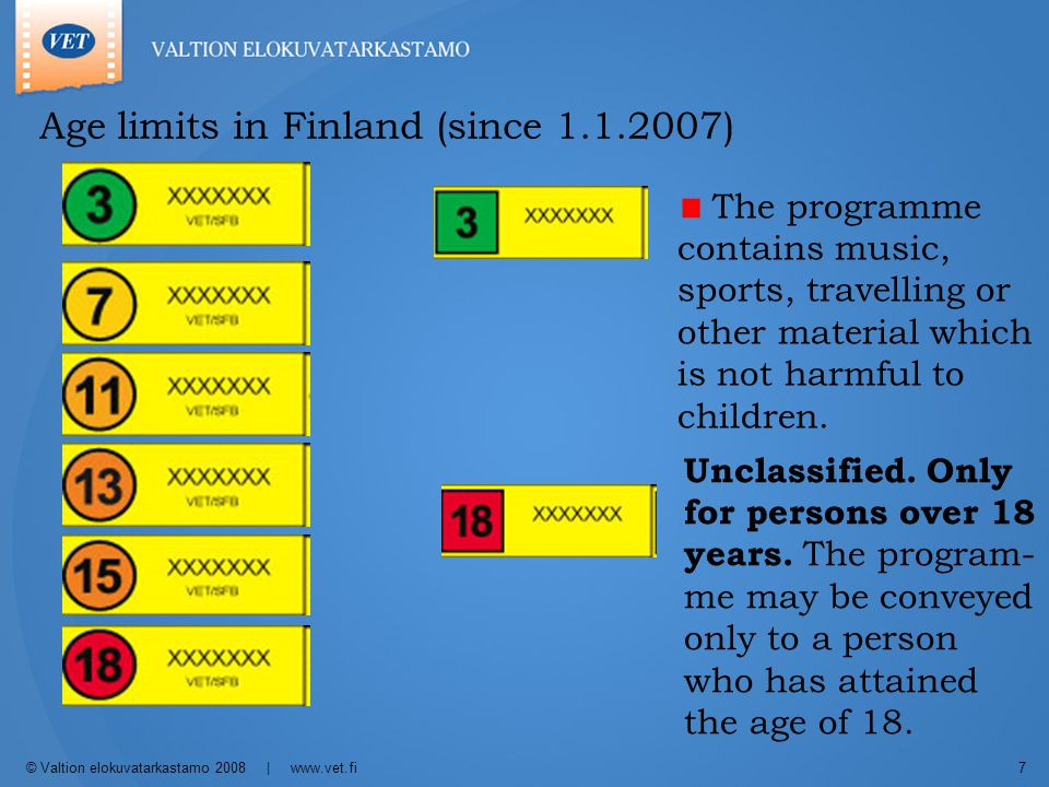 © Valtion elokuvatarkastamo 2008 | www.vet.fi7 Age limits in Finland (since 1.1.2007) The programme contains music, sports, travelling or other material which is not harmful to children.