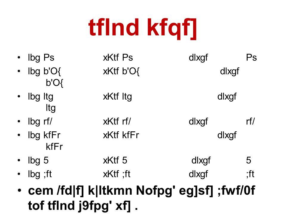 tflnd kfqf] •lbg PsxKtf Ps dlxgf Ps •lbg b O{xKtf b O{ dlxgf b O{ •lbg ltgxKtf ltg dlxgf ltg •lbg rf/xKtf rf/ dlxgf rf/ •lbg kfFrxKtf kfFr dlxgf kfFr •lbg 5xKtf 5 dlxgf5 •lbg ;ftxKtf ;ft dlxgf;ft •cem /fd|f] k|ltkmn Nofpg eg]sf] ;fwf/0f tof tflnd j9fpg xf].