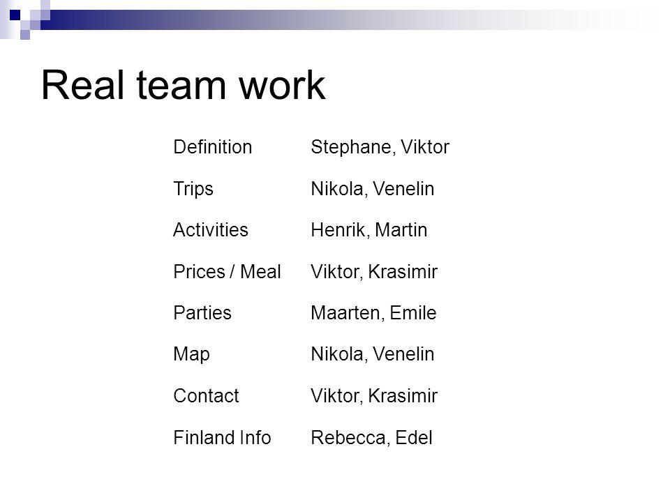 Real team work DefinitionStephane, Viktor TripsNikola, Venelin ActivitiesHenrik, Martin Prices / MealViktor, Krasimir PartiesMaarten, Emile MapNikola, Venelin ContactViktor, Krasimir Finland InfoRebecca, Edel