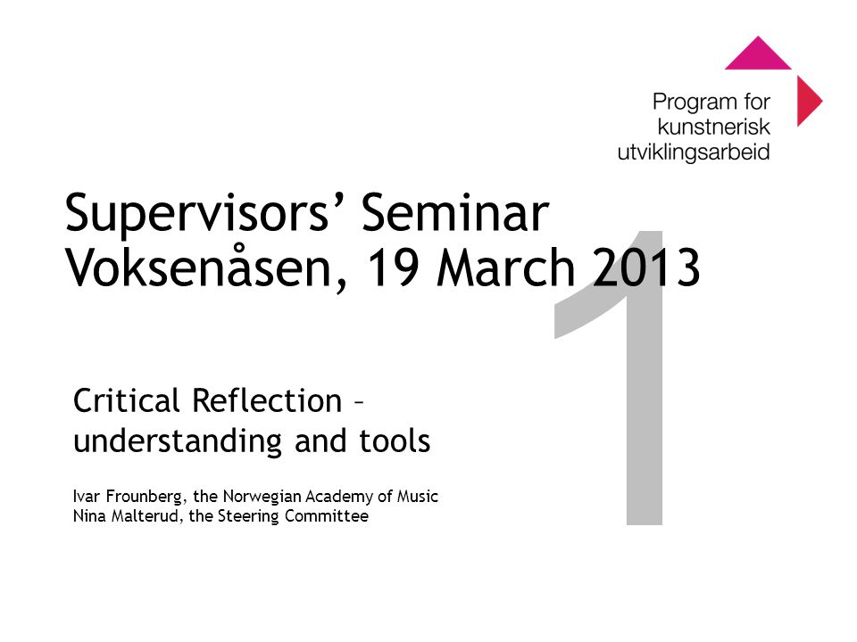 0 Program for kunstnerisk utviklingsarbeid 0 1 Supervisors' Seminar Voksenåsen, 19 March 2013 Critical Reflection – understanding and tools Ivar Frounberg, the Norwegian Academy of Music Nina Malterud, the Steering Committee