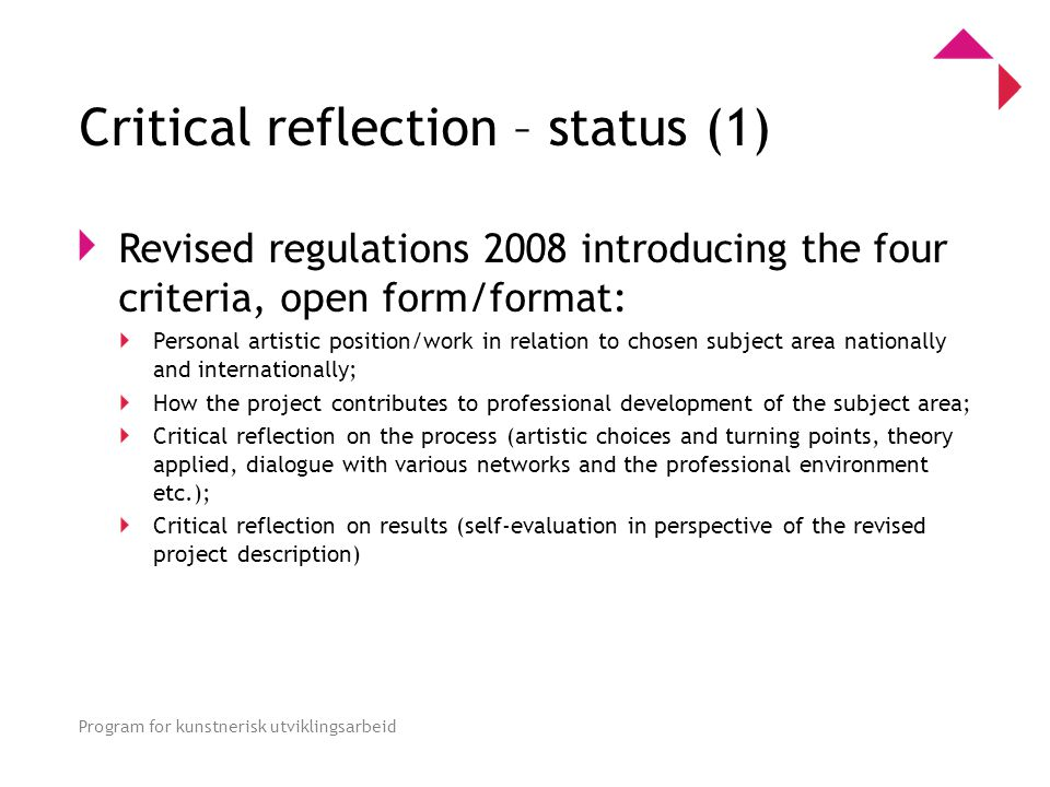 0 Program for kunstnerisk utviklingsarbeid Critical reflection – status (1) Revised regulations 2008 introducing the four criteria, open form/format: Personal artistic position/work in relation to chosen subject area nationally and internationally; How the project contributes to professional development of the subject area; Critical reflection on the process (artistic choices and turning points, theory applied, dialogue with various networks and the professional environment etc.); Critical reflection on results (self-evaluation in perspective of the revised project description)