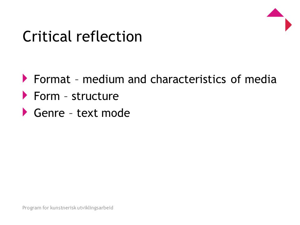 0 Program for kunstnerisk utviklingsarbeid Critical reflection Format – medium and characteristics of media Form – structure Genre – text mode