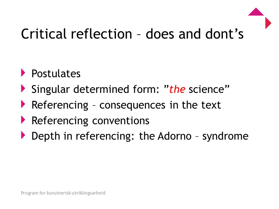 0 Program for kunstnerisk utviklingsarbeid Critical reflection – does and dont's Postulates Singular determined form: the science Referencing – consequences in the text Referencing conventions Depth in referencing: the Adorno – syndrome