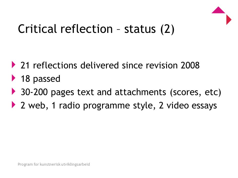 0 Program for kunstnerisk utviklingsarbeid Critical reflection – status (2) 21 reflections delivered since revision 2008 18 passed 30-200 pages text and attachments (scores, etc) 2 web, 1 radio programme style, 2 video essays