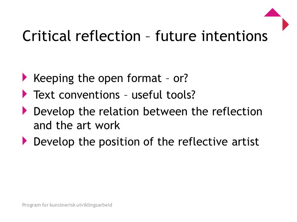 0 Program for kunstnerisk utviklingsarbeid Critical reflection – future intentions Keeping the open format – or.
