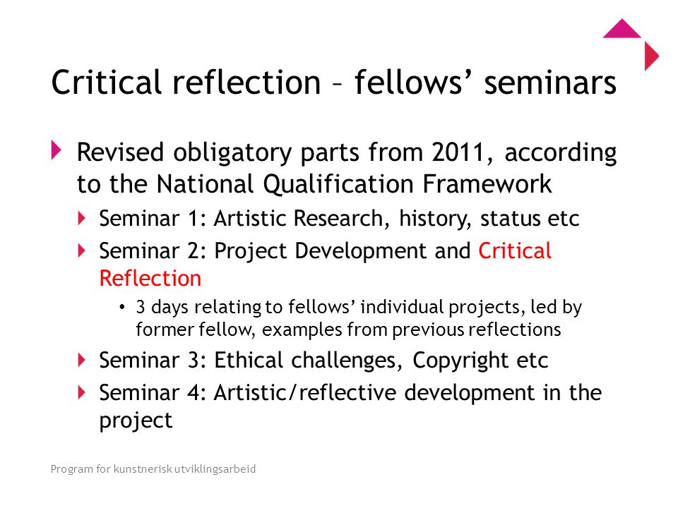 0 Program for kunstnerisk utviklingsarbeid Critical reflection – fellows' seminars Revised obligatory parts from 2011, according to the National Qualification Framework Seminar 1: Artistic Research, history, status etc Seminar 2: Project Development and Critical Reflection • 3 days relating to fellows' individual projects, led by former fellow, examples from previous reflections Seminar 3: Ethical challenges, Copyright etc Seminar 4: Artistic/reflective development in the project