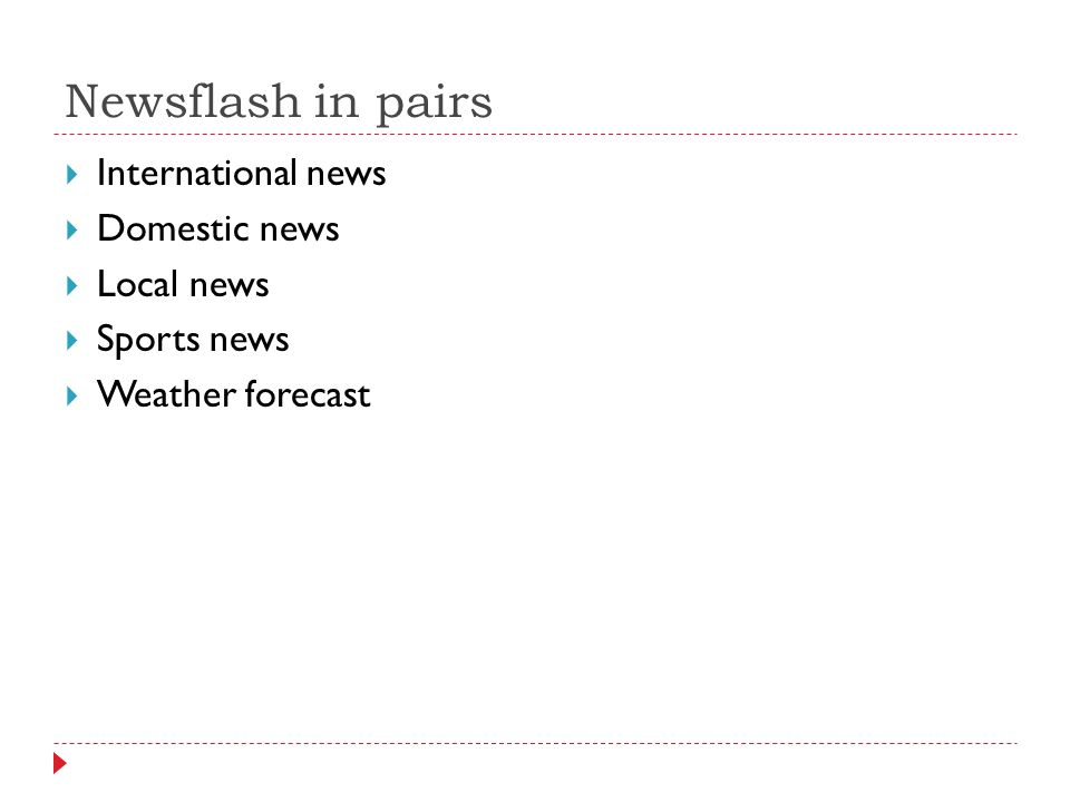 Newsflash in pairs  International news  Domestic news  Local news  Sports news  Weather forecast