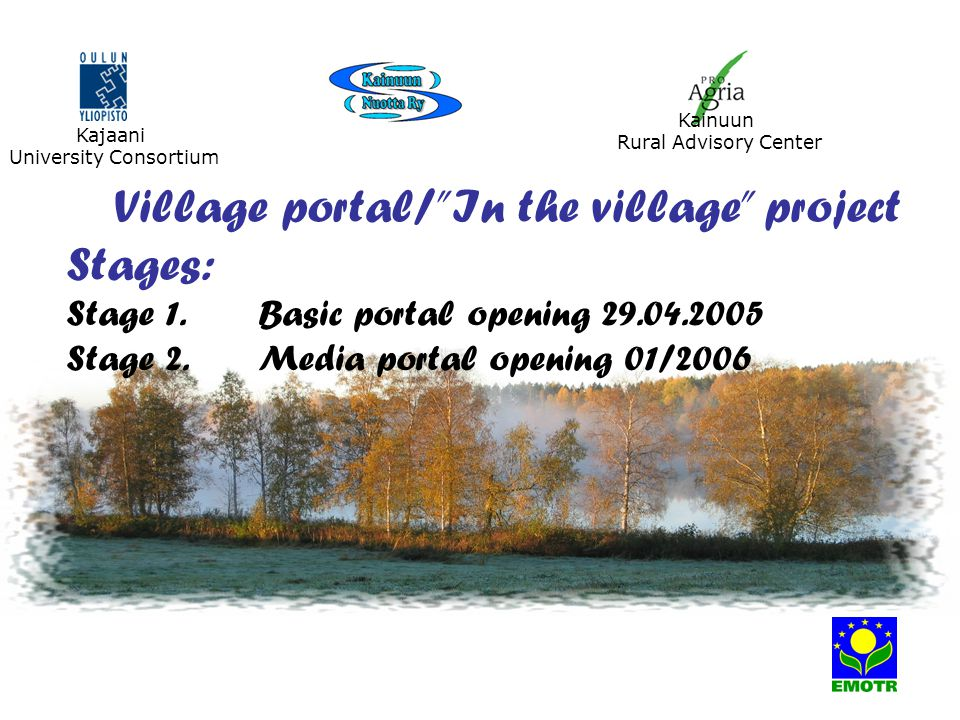 Village portal/ In the village project Stages: Stage 1.Basic portal opening 29.04.2005 Stage 2.Media portal opening 01/2006 Kajaani University Consortium Kainuun Rural Advisory Center