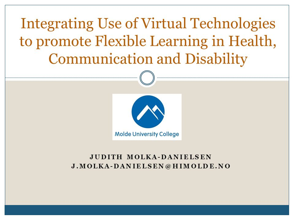 JUDITH MOLKA-DANIELSEN J.MOLKA-DANIELSEN@HIMOLDE.NO Integrating Use of Virtual Technologies to promote Flexible Learning in Health, Communication and Disability