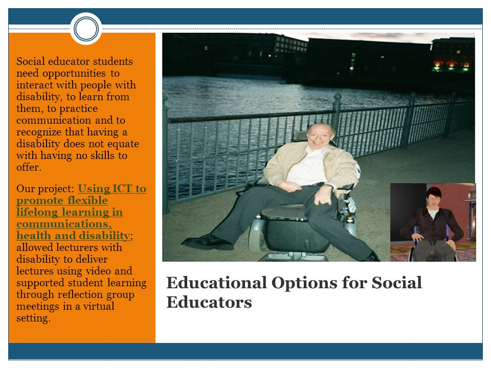 Educational Options for Social Educators Social educator students need opportunities to interact with people with disability, to learn from them, to practice communication and to recognize that having a disability does not equate with having no skills to offer.