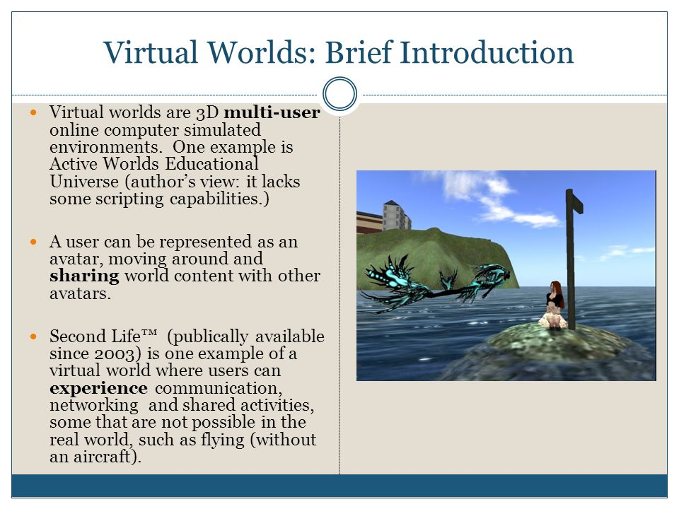 Virtual Worlds: Brief Introduction  Virtual worlds are 3D multi-user online computer simulated environments.