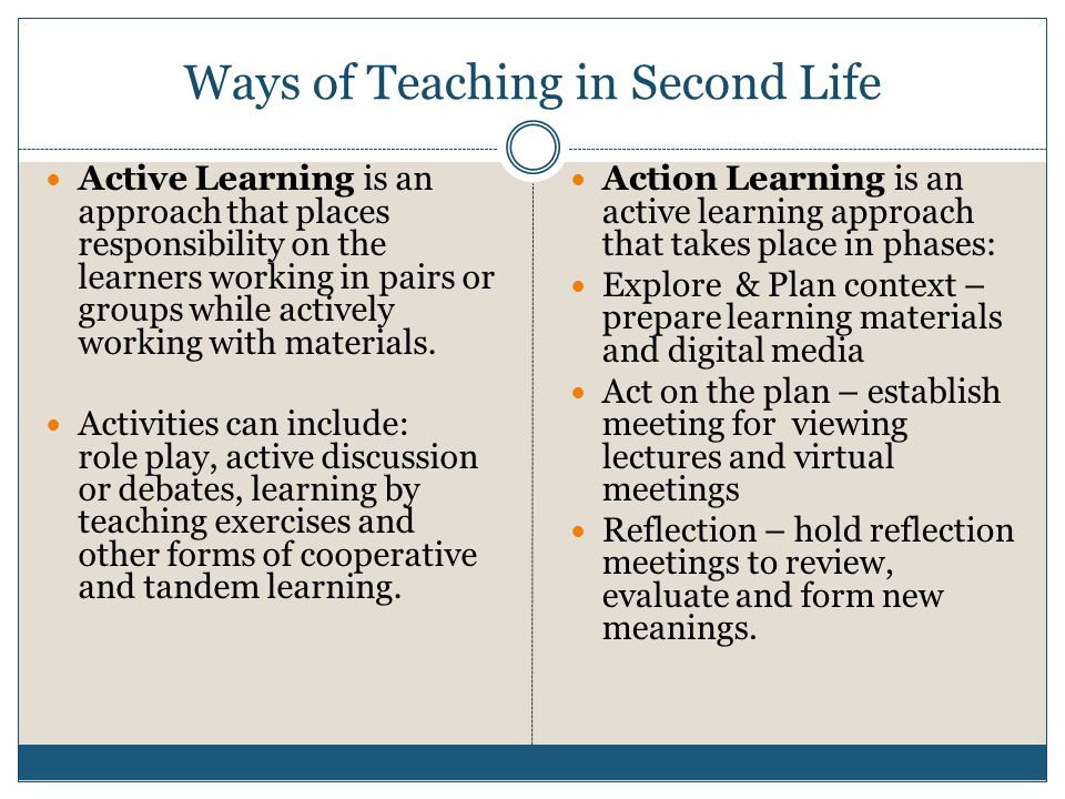 Ways of Teaching in Second Life  Active Learning is an approach that places responsibility on the learners working in pairs or groups while actively working with materials.