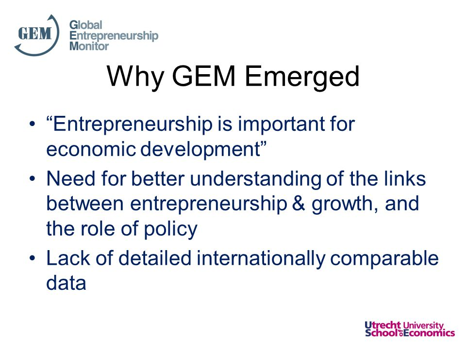 About GEM •Co-founded by Babson College and London Business School –First survey conducted in 1999 –2012 survey now being prepared: represents GEM's 14th year •Global Sponsors –Babson College, USA –Universidad del Desarrollo, Chile –Universiti Tun Abdul Razak, Malaysia •Measures individual participation in multiple phases of entrepreneurship –Also exhibits the profile of entrepreneurs •Assess entrepreneurship globally; across multiple economic development levels and geographic regions –Adult Population Survey  Now over 1,5 million data points.