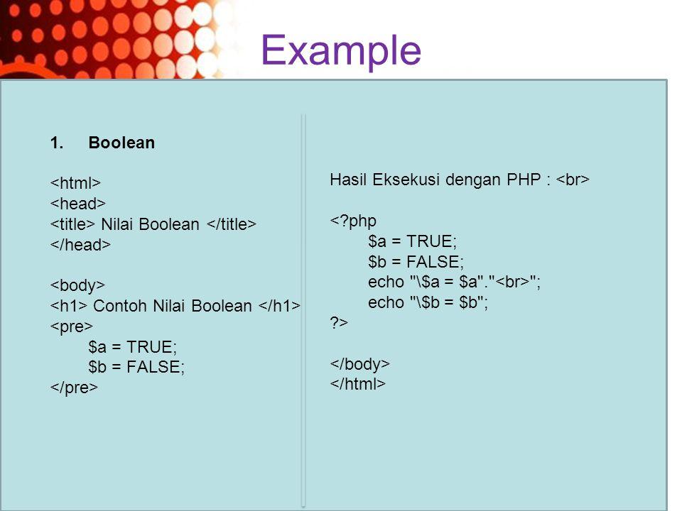 Powerpoint Templates Page 17 Example 1.Boolean Nilai Boolean Contoh Nilai Boolean $a = TRUE; $b = FALSE; Hasil Eksekusi dengan PHP : <?php $a = TRUE; $b = FALSE; echo \$a = $a . ; echo \$b = $b ; ?>