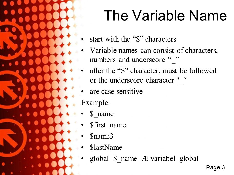 Powerpoint Templates Page 3 The Variable Name •start with the $ characters •Variable names can consist of characters, numbers and underscore _ •after the $ character, must be followed or the underscore character _ •are case sensitive Example.
