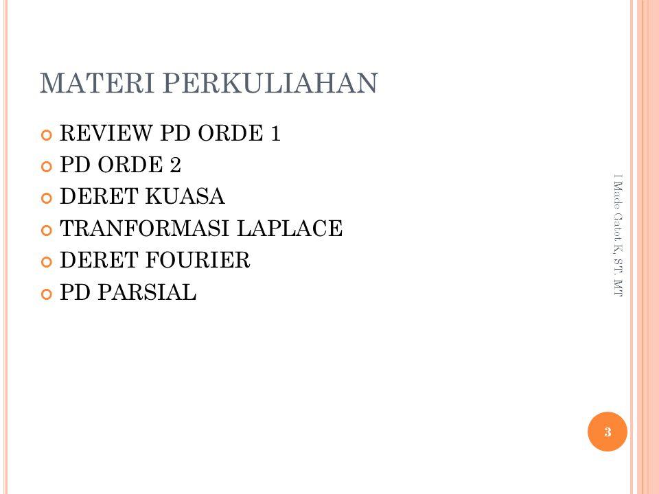 MATERI PERKULIAHAN REVIEW PD ORDE 1 PD ORDE 2 DERET KUASA TRANFORMASI LAPLACE DERET FOURIER PD PARSIAL 3 I Made Gatot K, ST. MT