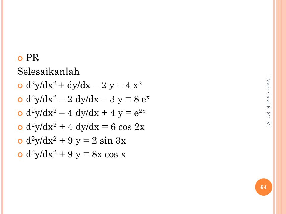 PR Selesaikanlah d 2 y/dx 2 + dy/dx – 2 y = 4 x 2 d 2 y/dx 2 – 2 dy/dx – 3 y = 8 e x d 2 y/dx 2 – 4 dy/dx + 4 y = e 2x d 2 y/dx 2 + 4 dy/dx = 6 cos 2x d 2 y/dx 2 + 9 y = 2 sin 3x d 2 y/dx 2 + 9 y = 8x cos x 64 I Made Gatot K, ST.