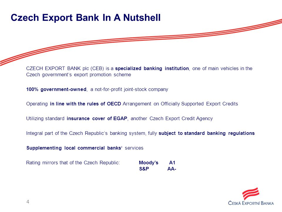 Czech Export Bank In A Nutshell CZECH EXPORT BANK plc (CEB) is a specialized banking institution, one of main vehicles in the Czech government's export promotion scheme 100% government-owned, a not-for-profit joint-stock company Operating in line with the rules of OECD Arrangement on Officially Supported Export Credits Utilizing standard insurance cover of EGAP, another Czech Export Credit Agency Integral part of the Czech Republic's banking system, fully subject to standard banking regulations Supplementing local commercial banks' services Rating mirrors that of the Czech Republic:Moody's A1 S&P AA- 4